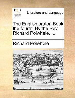 The English Orator. Book the Fourth. by the REV. Richard Polwhele.