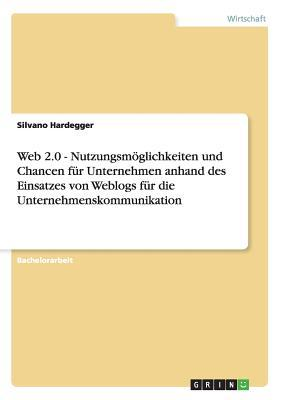 Web 2.0 - Nutzungsmöglichkeiten und Chancen für Unternehmen anhand des Einsatzes von Weblogs für die Unternehmenskommunikation