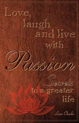 Love, Laugh and Live with Passion, Secrets to a Greater Life