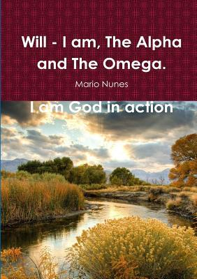 Will - I Am, the Alpha and the Omega. I Am God In Action