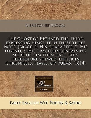 The Ghost of Richard the Third Expressing Himselfe in These Three Parts, [Brace] 1. His Character, 2. His Legend, 3. His Tragedie
