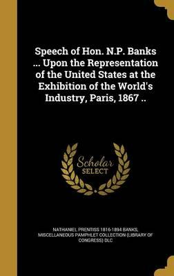 Speech of Hon. N.P. Banks ... Upon the Representation of the United States at the Exhibition of the World's Industry, Paris, 1867 ..