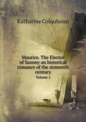 Maurice. the Elector of Saxony an Historical Romance of the Sixteenth Century Volume 1