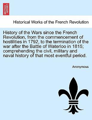 History of the Wars Since the French Revolution, from the Commencement of Hostilities in 1792, to the Termination of the War After the Battle of ... History of That Most Eventful Period. Vol. II