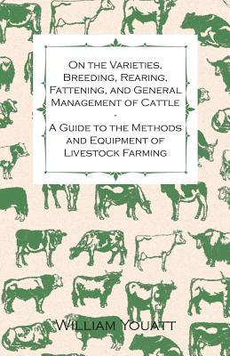 On the Varieties, Breeding, Rearing, Fattening, and General Management of Cattle - A Guide to the Methods and Equipment of Livestock Farming