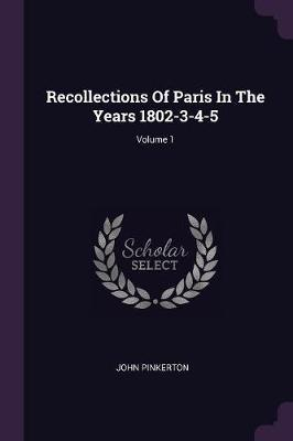 Recollections of Paris in the Years 1802-3-4-5; Volume 1