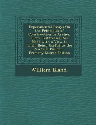 Experimental Essays on the Principles of Construction in Arches, Piers, Buttresses, &C