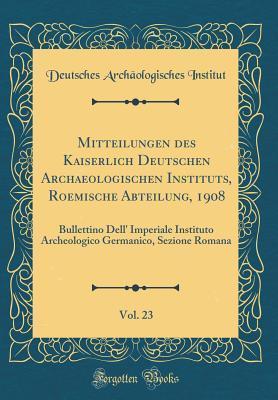 Mitteilungen des Kaiserlich Deutschen Archaeologischen Instituts, Roemische Abteilung, 1908, Vol. 23