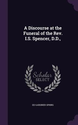 A Discourse at the Funeral of the REV. I.S. Spencer, D.D.,