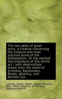 The New Pearl of Great Price. a Treatise Concerning the Treasure and Most Precious Stone of the Phil