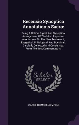 Recensio Synoptica Annotationis Sacrae, Being a Critical Digest and Synoptical Arrangement of the Most Important Annotations on the New Testament, ... and Condensed, from the Best Commentators