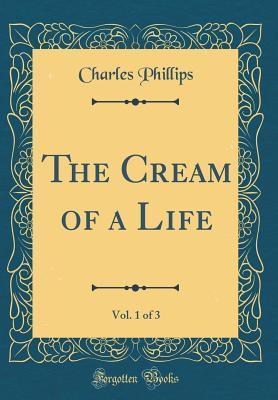 The Cream of a Life, Vol. 1 of 3 (Classic Reprint)