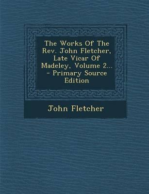 The Works of the REV. John Fletcher, Late Vicar of Madeley, Volume 2... - Primary Source Edition