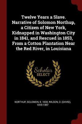 Twelve Years a Slave. Narrative of Solomon Northup, a Citizen of New York, Kidnapped in Washington City in 1841, and Rescued in 1853, from a Cotton Pl