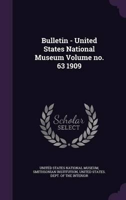 Bulletin - United States National Museum Volume No. 63 1909