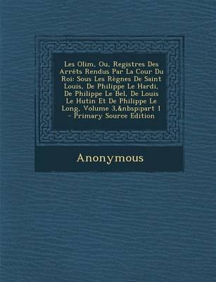 Les Olim, Ou, Registres Des Arrets Rendus Par La Cour Du Roi