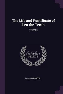 The Life and Pontificate of Leo the Tenth; Volume 2