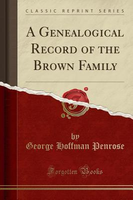 A Genealogical Record of the Brown Family (Classic Reprint)