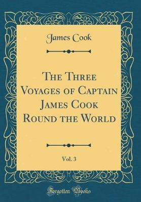 The Three Voyages of Captain James Cook Round the World, Vol. 3 (Classic Reprint)