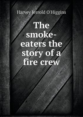 The Smoke-Eaters the Story of a Fire Crew