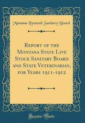 Report of the Montana State Live Stock Sanitary Board and State Veterinarian, for Years 1911-1912 (Classic Reprint)