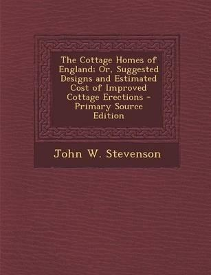 The Cottage Homes of England; Or, Suggested Designs and Estimated Cost of Improved Cottage Erections - Primary Source Edition