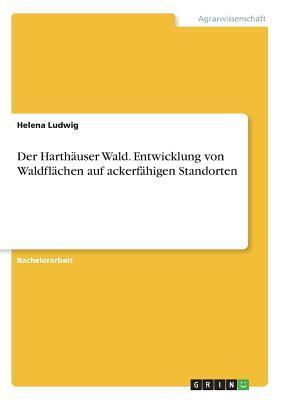 Der Harthäuser Wald. Entwicklung von Waldflächen auf ackerfähigen Standorten
