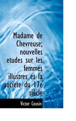 Madame de Chevreuse; Nouvelles Tudes Sur Les Femmes Illustres Et La Soci T Du 17e Si Cle