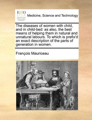 The Diseases of Women with Child, and in Child-Bed