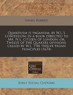 Quakerism Is Paganism, by W.L.'s Confession; In a Book Directed to Mr. N.L. Citizen of London