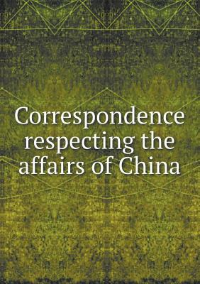 Correspondence Respecting the Affairs of China