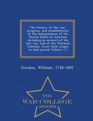 The History of the Rise, Progress, and Establishment of the Independence of the United States of America; Including an Account of the Late War, and of That Period Volume V.1 - War College Series