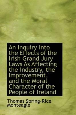 An Inquiry into the Effects of the Irish Grand Jury Laws As Affecting the Industry, the Improvement, and the Moral Character of the People of Ireland