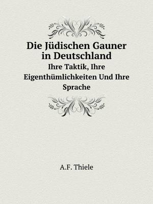 Die Judischen Gauner in Deutschland Ihre Taktik, Ihre Eigenthumlichkeiten Und Ihre Sprache