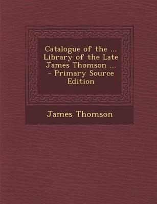 Catalogue of the ... Library of the Late James Thomson ... - Primary Source Edition