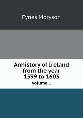 Anhistory of Ireland from the Year 1599 to 1603 Volume 1