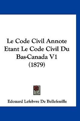Le Code Civil Annote Etant Le Code Civil Du Bas-Canada V1 (1879)