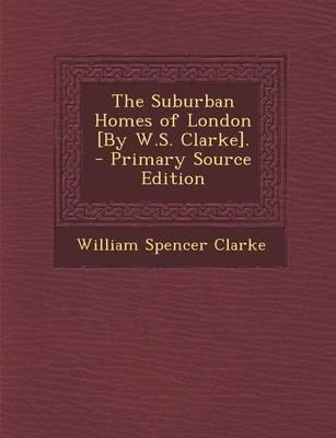 The Suburban Homes of London [By W.S. Clarke]. - Primary Source Edition