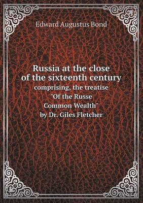 Russia at the Close of the Sixteenth Century Comprising, the Treatise of the Russe Common Wealth by Dr. Giles Fletcher