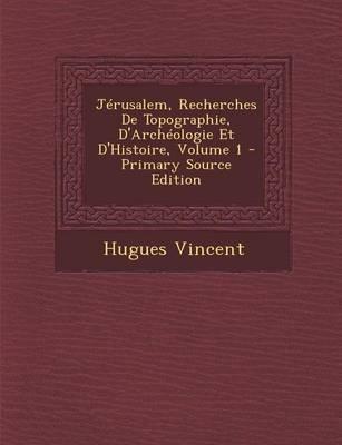 Jerusalem, Recherches de Topographie, D'Archeologie Et D'Histoire, Volume 1