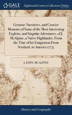 Genuine Narratives, and Concise Memoirs of Some of the Most Interesting Exploits, and Singular Adventures, of J. McAlpine, a Native Highlander, from ... Emigration from Scotland, to America 1773;
