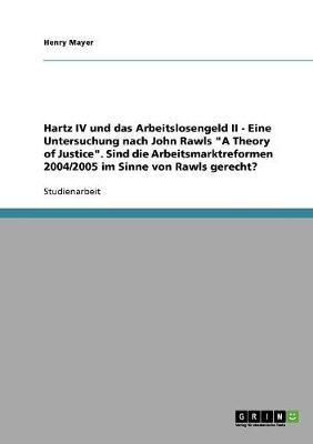 """Hartz IV und das Arbeitslosengeld II. Eine Untersuchung nach John Rawls """"A Theory of Justice"""""""