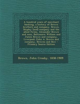 A Hundred Years of Merchant Banking, a History of Brown Brothers and Company, Brown, Shipley [And] Company and the Allied Firms, Alexander Brown and ... John A. Brown and Company, Browns and Bow