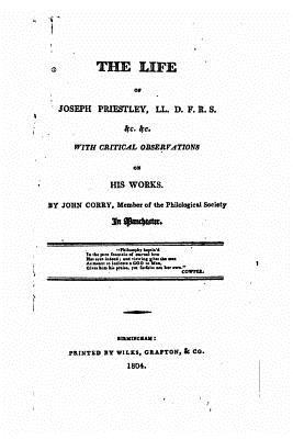 The Life of Joseph Priestly, With Critical Observations on His Works