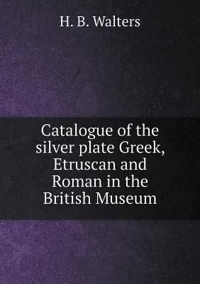 Catalogue of the Silver Plate Greek, Etruscan and Roman in the British Museum