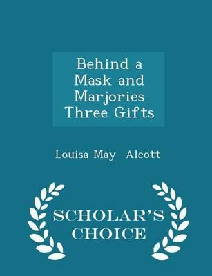 Behind a Mask and Marjories Three Gifts - Scholar's Choice Edition