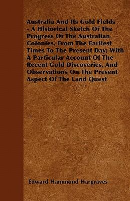 Australia And Its Gold Fields - A Historical Sketch Of The Progress Of The Australian Colonies, From The Earliest Times To The Present Day; With A ... On The Present Aspect Of The Land Quest