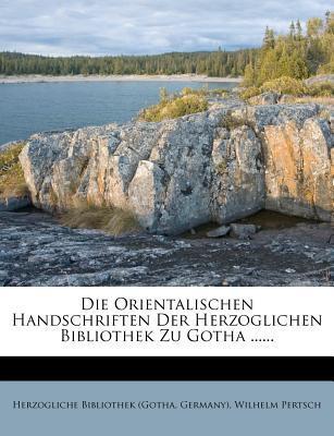 Die Orientalischen Handschriften Der Herzoglichen Bibliothek Zu Gotha ......