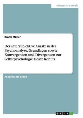Der intersubjektive Ansatz in der Psychoanalyse. Grundlagen sowie Konvergenzen und Divergenzen zur Selbstpsychologie Heinz Kohuts