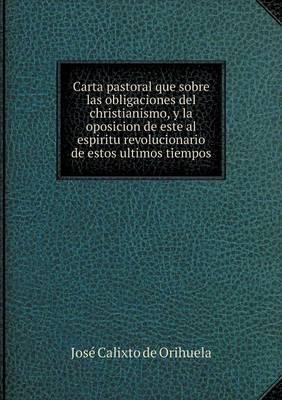 Carta Pastoral Que Sobre Las Obligaciones del Christianismo, y La Oposicion de Este Al Espiritu Revolucionario de Estos Ultimos Tiempos